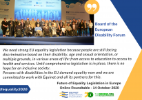 Board of the European Disability Forum, October 2020: We need strong EU equality legislation because people are still facing discrimination based on their disability, age and sexual orientation, or multiple grounds, in various areas of life: from access to education to access to health and services. Until comprehensive legislation is in place there is no hope for an inclusive society. Persons with disabilities in the EU demand equality, now and we are committed to work with Equinet and all its partners for this.