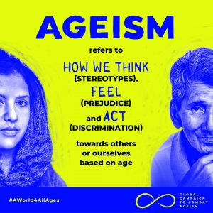 Ageism refers to how we think (stereotypes), feel (prejudice), and act (discrimination) towards others or ourselves based on age. #AWorld4AllAges. Global campaign to combat ageism.